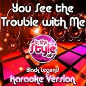 You See The Trouble With Me (In The Style Of Black Legend) [Karaoke Version] Song