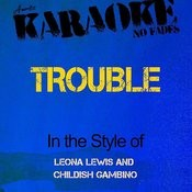 Trouble (In The Style Of Leona Lewis And Childish Gambino) [Karaoke Version] Songs
