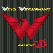 Waylon & The Waymore Blues Band - Never Say Die LIVE! Songs