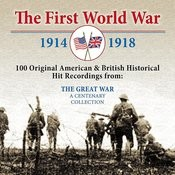 The First World War: 100 Original American & British Historical Hit Recordings From The Great War Songs