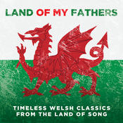Land Of My Fathers: Timeless Welsh Classics From The Land Of Song Songs