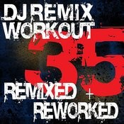 Dj Remix Workout - 35 Remixed + Reworked Songs