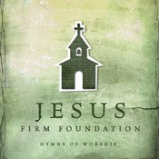 Jesus, Firm Foundation: Hymns Of Worship Songs