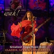 Wah Greatest Yoga Music Ever - Classic, Live & Unreleased Songs