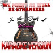 We Might As Well Be Strangers (In The Style Of Keane) [Karaoke Version] - Single Songs
