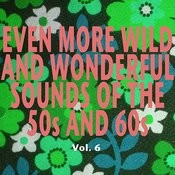 Even More Wild And Wonderful Sounds Of The 50s And 60s, Vol. 6 Songs