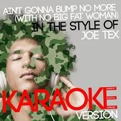 Ain't Gonna Bump No More (With No Big Fat Woman) [In The Style Of Joe Tex] [Karaoke Version] Song