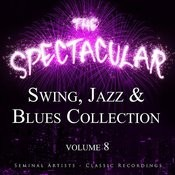 The Spectacular Swing, Jazz And Blues Collection, Vol. 8 - Seminal Artists - Classic Recordings Songs