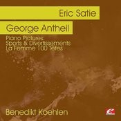 Piano Pictures: Satie: Sports & Divertissements - Antheil: La Femme 100 Têtes (Digitally Remastered) Songs