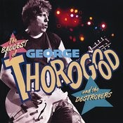 The Baddest Of George Thorogood And The Destroyers Songs