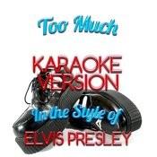 Too Much (In The Style Of Elvis Presley) [Karaoke Version] - Single Songs