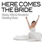 Here Comes The Bride - Wacky, Wild & Wonderful Wedding Music Songs