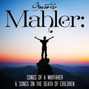 Gustav Mahler: Songs Of A Wayfarer & Songs On The Death Of Children Songs