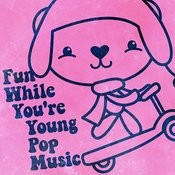 Fun While You're Young Pop Music Songs