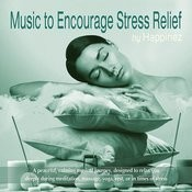 Music To Encourage Stress Relief: A Peaceful, Calming Musical Journey, Designed To Relax You Deeply During Meditation, Massage, Yoga, Rest, Or In Times Of Stress Songs