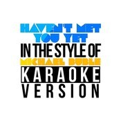 Haven't Met You Yet (In The Style Of Michael Buble) [Karaoke Version] - Single Songs