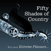 Fifty Shades Of Country...... For Your Extreme Pleasure Songs