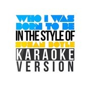 Who I Was Born To Be (In The Style Of Susan Boyle) [Karaoke Version] Song