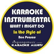 What I Might Do (In The Style Of Ben Pearce) [Karaoke Instrumental Version] - Single Songs