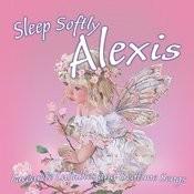 Sleep Softly Alexis - Lullabies And Sleepy Songs Songs