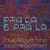 Pra Cá E Pra Lá - Paulo Moura Trilha Jobim E Gershwin Songs