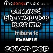 Changed The Way You Kiss Me (Tribute To Example) Songs