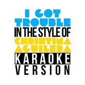 I Got Trouble (In The Style Of Christina Aguilera) [Karaoke Version] - Single Songs
