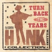 Turn Back The Years: The Essential Hank Williams Collection Songs