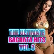 The Ultimate Bachata Hits Vol. 3 Songs