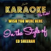 Wish You Were Here (In The Style Of Ed Sheeran) [Karaoke Version] Songs