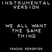 We All Want The Same Thing (Instrumental Version) Song