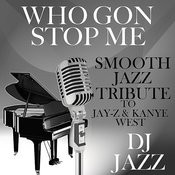 Who Gon Stop Me (Smooth Jazz Tribute To Jay-Z & Kanye West) Songs