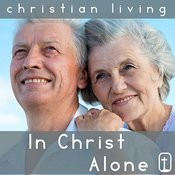In Christ Alone: 30 Classic Christian Hymns For Praise And Worship From Christian Living Songs