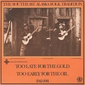 Southeast Alaska Folk Tradition, Vol.3: Too Late For The Gold/Too Early For The Oil, 1942-1981 Songs