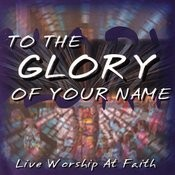 To The Glory Of Your Name - Live Worship At Faith Songs
