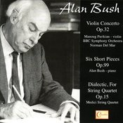 Alan Bush: Violin Concerto, Six Short Pieces, Dialectic, For String Quartet Songs