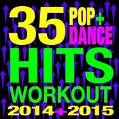35 Pop + Dance Hits Workout 2014 + 2015 Songs