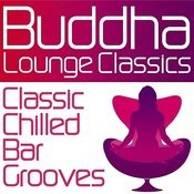 Buddha Lounge Classics - Classic Chilled Bar Grooves Songs