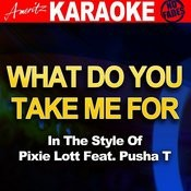 What Do You Take Me For (In The Style Of Pixie Lott Feat. Pusha T) Songs