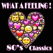 What A Feeling! 80's Classics Songs