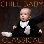 Chill Baby Classical: Relaxing Classical Music For Baby's Naptime And Playtime Songs