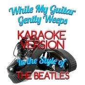 While My Guitar Gently Weeps (In The Style Of The Beatles) [Karaoke Version] - Single Songs
