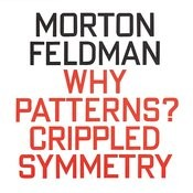 Morton Feldman: Why Patterns? / Crippled Symmetry Songs
