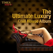 The Ultimate Luxury Chill House Album Songs