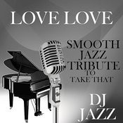 Love Love (Smooth Jazz Tribute To Take That) Songs