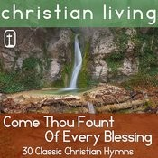 Come Thou Fount Of Every Blessing: 30 Classic Christian Hymns For Praise And Worship From Christian Living Songs