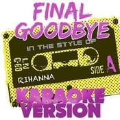 Final Goodbye (In The Style Of Rihanna) [Karaoke Version] - Single Songs
