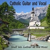 Catholic Guitar And Vocal: Shall We Gather At The River Songs