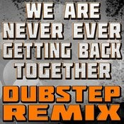 We Are Never Ever Getting Back Together (Dubstep Remix) Songs