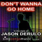 Don't Wanna Go Home (In The Style Of Jason Derulo) Songs